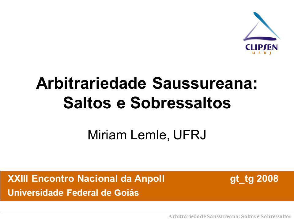 Arbitrariedade Saussureana: Saltos e Sobressaltos Miriam Lemle, UFRJ XXIII Encontro Nacional da Anpoll gt_tg 2008 Universidade Federal de Goiás