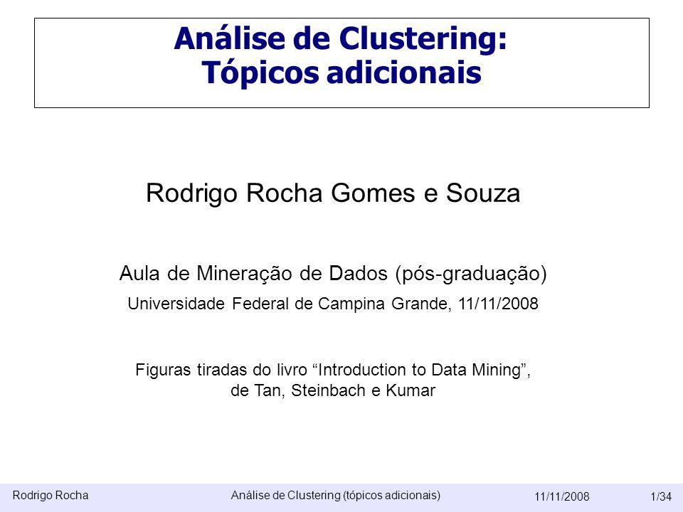 Rodrigo RochaAnálise de Clustering (tópicos adicionais) 11/11/20081/34 Análise de Clustering: Tópicos adicionais Rodrigo Rocha Gomes e Souza Aula de