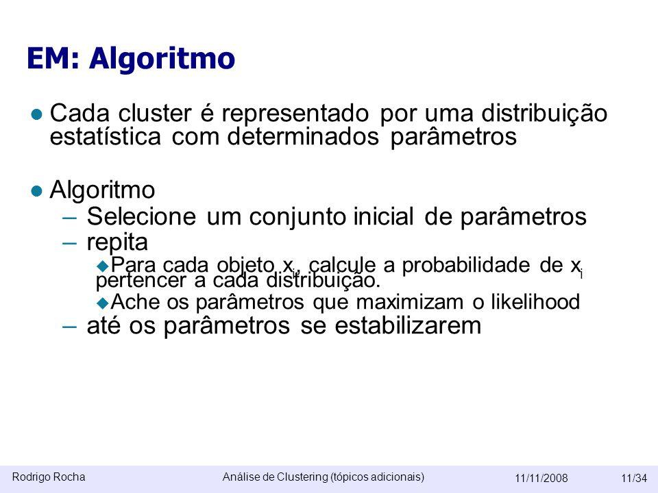 Rodrigo RochaAnálise de Clustering (tópicos adicionais) 11/11/200811/34 EM: Algoritmo  Cada cluster é representado por uma distribuição estatística com determinados parâmetros  Algoritmo –Selecione um conjunto inicial de parâmetros –repita  Para cada objeto x i, calcule a probabilidade de x i pertencer a cada distribuição.