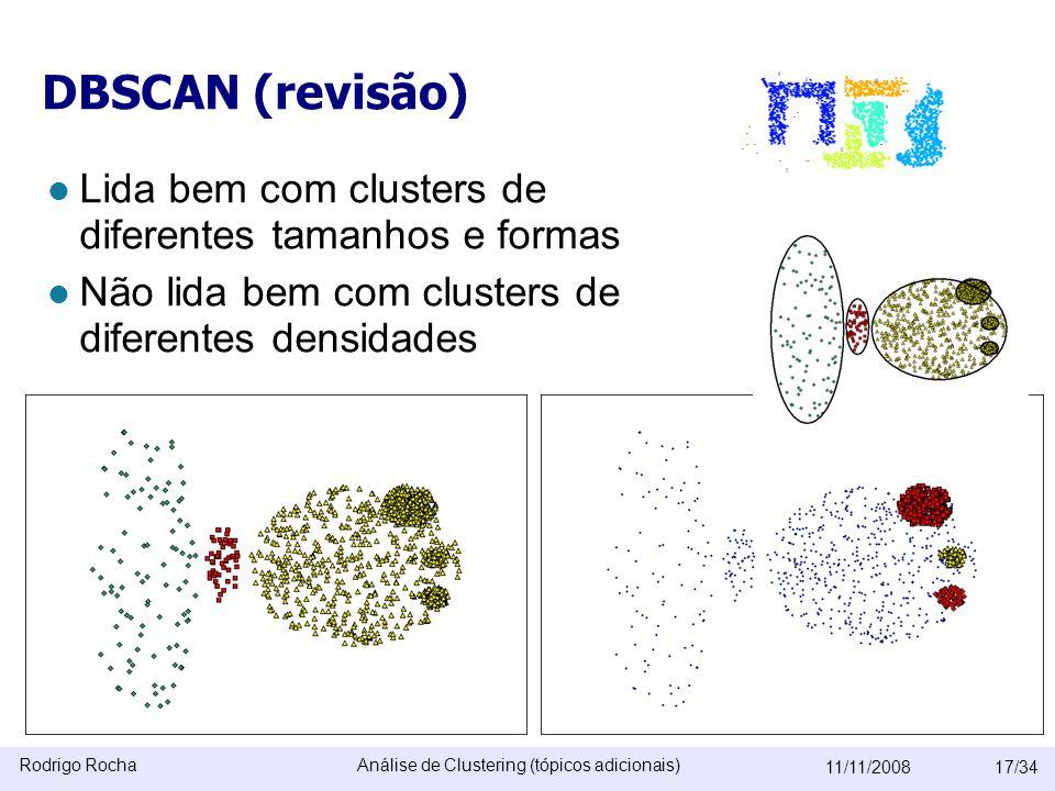 Rodrigo RochaAnálise de Clustering (tópicos adicionais) 11/11/200817/34 DBSCAN (revisão)  Lida bem com clusters de diferentes tamanhos e formas  Não lida bem com clusters de diferentes densidades Não lida bem com dados com muitas dimensões (e nem os outros algoritmos baseados em densidade)