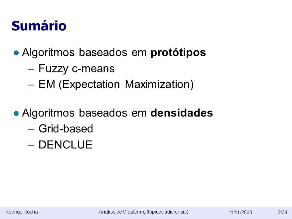 Rodrigo RochaAnálise de Clustering (tópicos adicionais) 11/11/20082/34 Sumário  Algoritmos baseados em protótipos –Fuzzy c-means –EM (Expectation Maximization)  Algoritmos baseados em densidades –Grid-based –DENCLUE O algoritmo SOM será omitido O algoritmo CLIQUE (subspaces) será omitido