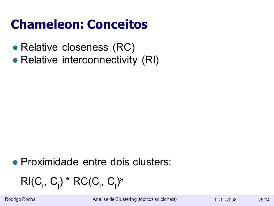 Rodrigo RochaAnálise de Clustering (tópicos adicionais) 11/11/200826/34 Chameleon: Conceitos  Relative closeness (RC)  Relative interconnectivity (RI)  Proximidade entre dois clusters: RI(C i, C j ) * RC(C i, C j ) a