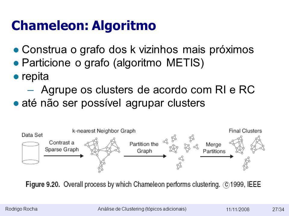 Rodrigo RochaAnálise de Clustering (tópicos adicionais) 11/11/200827/34 Chameleon: Algoritmo  Construa o grafo dos k vizinhos mais próximos  Particione o grafo (algoritmo METIS)  repita – Agrupe os clusters de acordo com RI e RC  até não ser possível agrupar clusters