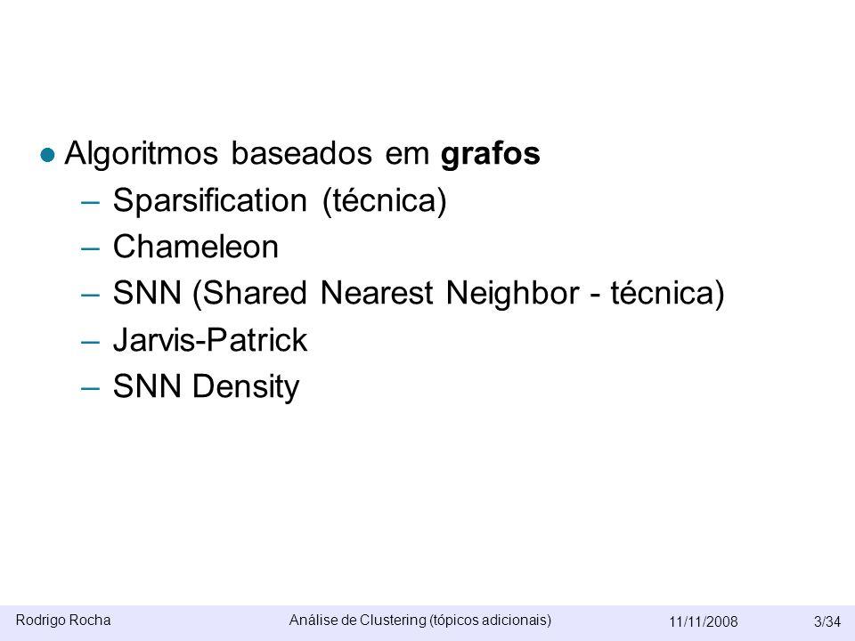 Rodrigo RochaAnálise de Clustering (tópicos adicionais) 11/11/20083/34  Algoritmos baseados em grafos –Sparsification (técnica) –Chameleon –SNN (Shared Nearest Neighbor - técnica) –Jarvis-Patrick –SNN Density OPOSSUM e BIRCH serão omitidos –Algoritmos escaláveis  CURE