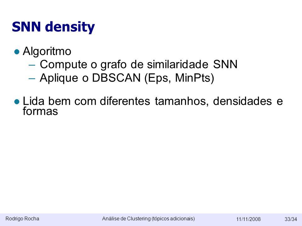 Rodrigo RochaAnálise de Clustering (tópicos adicionais) 11/11/200833/34 SNN density  Algoritmo –Compute o grafo de similaridade SNN –Aplique o DBSCAN (Eps, MinPts)  Lida bem com diferentes tamanhos, densidades e formas