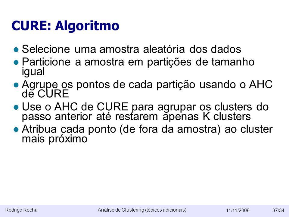 Rodrigo RochaAnálise de Clustering (tópicos adicionais) 11/11/200837/34 CURE: Algoritmo  Selecione uma amostra aleatória dos dados  Particione a amostra em partições de tamanho igual  Agrupe os pontos de cada partição usando o AHC de CURE  Use o AHC de CURE para agrupar os clusters do passo anterior até restarem apenas K clusters  Atribua cada ponto (de fora da amostra) ao cluster mais próximo