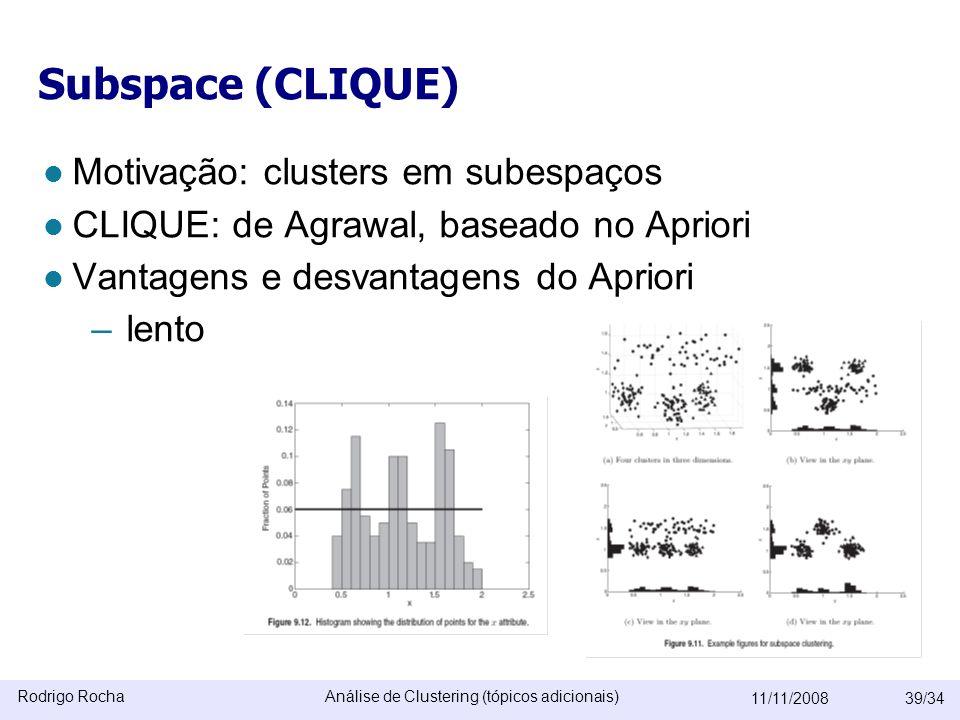 Rodrigo RochaAnálise de Clustering (tópicos adicionais) 11/11/200839/34 Subspace (CLIQUE)  Motivação: clusters em subespaços  CLIQUE: de Agrawal, baseado no Apriori  Vantagens e desvantagens do Apriori –lento