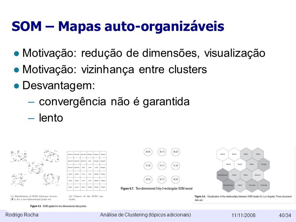Rodrigo RochaAnálise de Clustering (tópicos adicionais) 11/11/200840/34 SOM – Mapas auto-organizáveis  Motivação: redução de dimensões, visualização  Motivação: vizinhança entre clusters  Desvantagem: –convergência não é garantida –lento