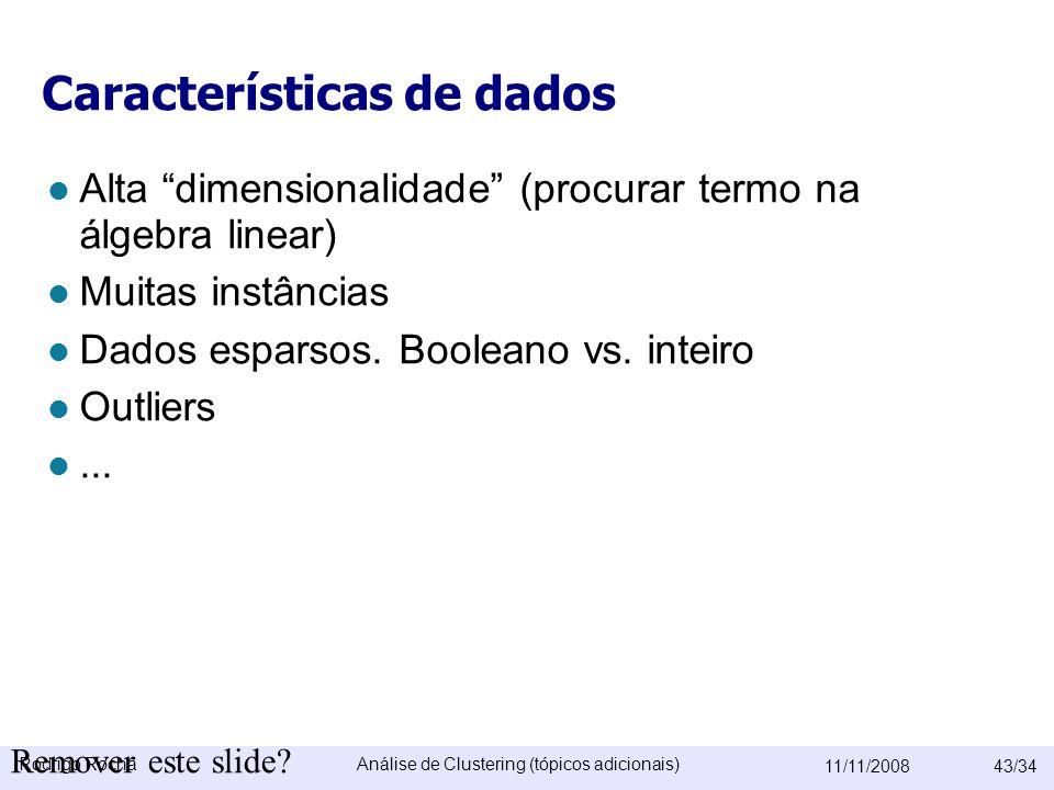 Rodrigo RochaAnálise de Clustering (tópicos adicionais) 11/11/200843/34 Características de dados  Alta dimensionalidade (procurar termo na álgebra linear)  Muitas instâncias  Dados esparsos.