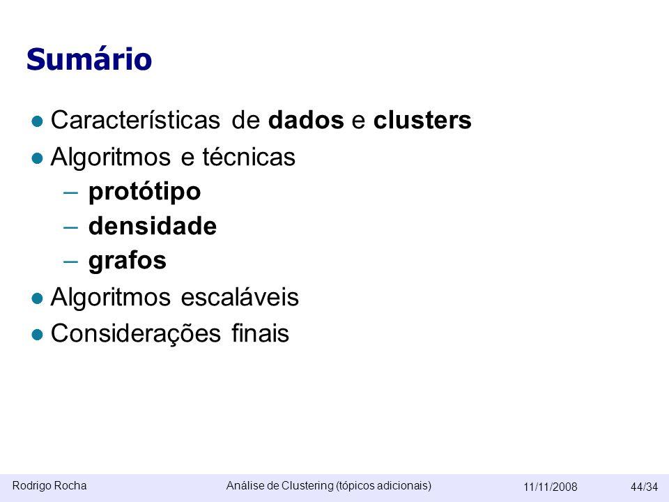 Rodrigo RochaAnálise de Clustering (tópicos adicionais) 11/11/200844/34 Sumário  Características de dados e clusters  Algoritmos e técnicas –protótipo –densidade –grafos  Algoritmos escaláveis  Considerações finais