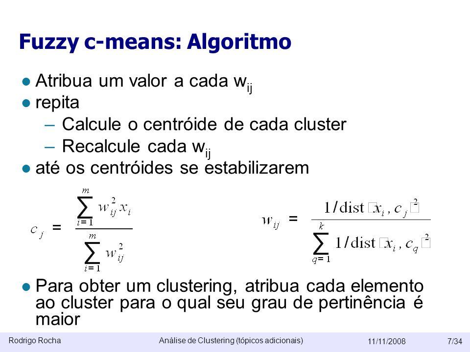 Rodrigo RochaAnálise de Clustering (tópicos adicionais) 11/11/20087/34 Fuzzy c-means: Algoritmo  Atribua um valor a cada w ij  repita –Calcule o centróide de cada cluster –Recalcule cada w ij  até os centróides se estabilizarem  Para obter um clustering, atribua cada elemento ao cluster para o qual seu grau de pertinência é maior