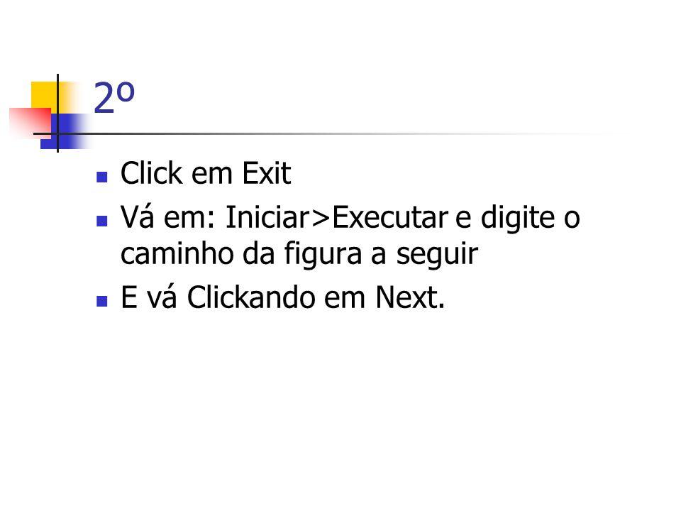 2º  Click em Exit  Vá em: Iniciar>Executar e digite o caminho da figura a seguir  E vá Clickando em Next.