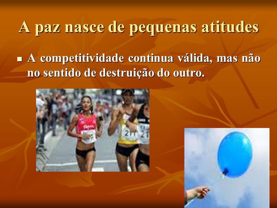 A paz nasce de pequenas atitudes  A competitividade continua válida, mas não no sentido de destruição do outro.
