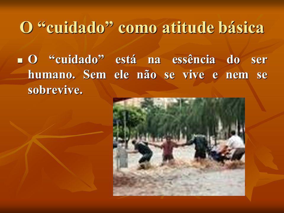 """O """"cuidado"""" como atitude básica  O """"cuidado"""" está na essência do ser humano. Sem ele não se vive e nem se sobrevive."""