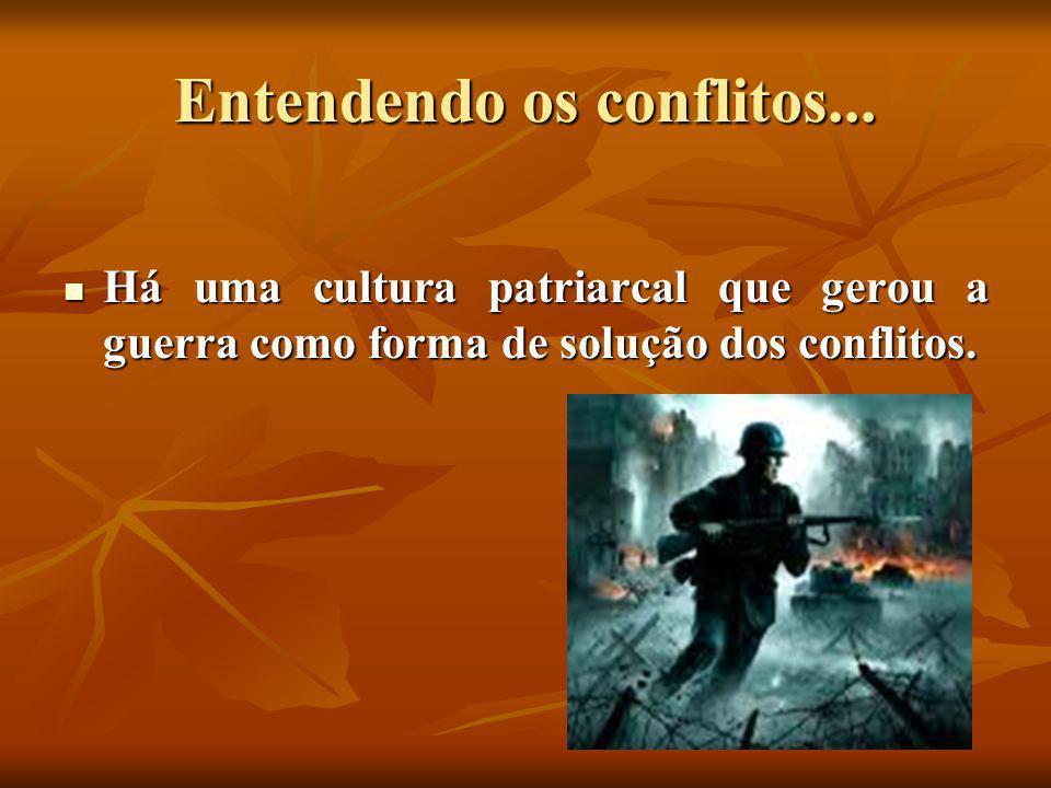 Entendendo os conflitos...  Há uma cultura patriarcal que gerou a guerra como forma de solução dos conflitos.