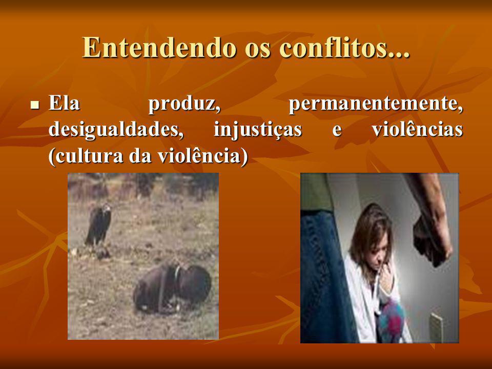 Entendendo os conflitos...  Ela produz, permanentemente, desigualdades, injustiças e violências (cultura da violência)