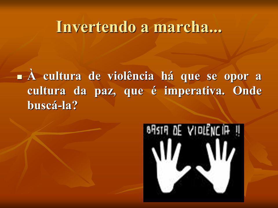 Invertendo a marcha...  À cultura de violência há que se opor a cultura da paz, que é imperativa. Onde buscá-la?