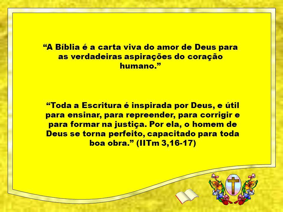 A Bíblia é a carta viva do amor de Deus para as verdadeiras aspirações do coração humano. Toda a Escritura é inspirada por Deus, e útil para ensinar, para repreender, para corrigir e para formar na justiça.