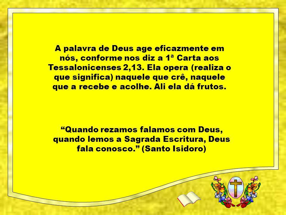 Quando rezamos falamos com Deus, quando lemos a Sagrada Escritura, Deus fala conosco. (Santo Isidoro) A palavra de Deus age eficazmente em nós, conforme nos diz a 1ª Carta aos Tessalonicenses 2,13.