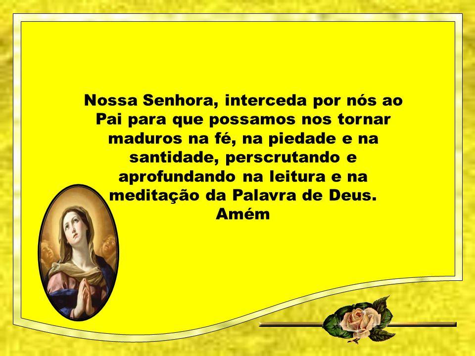 Nossa Senhora, interceda por nós ao Pai para que possamos nos tornar maduros na fé, na piedade e na santidade, perscrutando e aprofundando na leitura e na meditação da Palavra de Deus.
