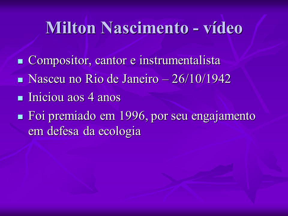 Milton Nascimento - vídeo  Compositor, cantor e instrumentalista  Nasceu no Rio de Janeiro – 26/10/1942  Iniciou aos 4 anos  Foi premiado em 1996,
