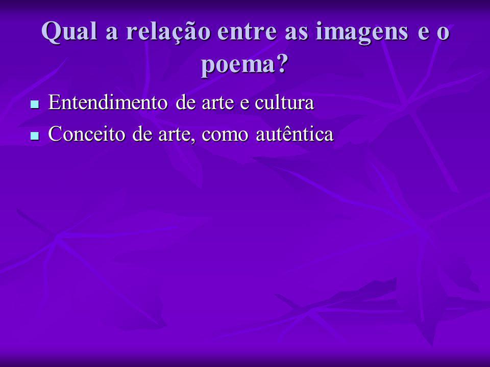 Qual a relação entre as imagens e o poema?  Entendimento de arte e cultura  Conceito de arte, como autêntica