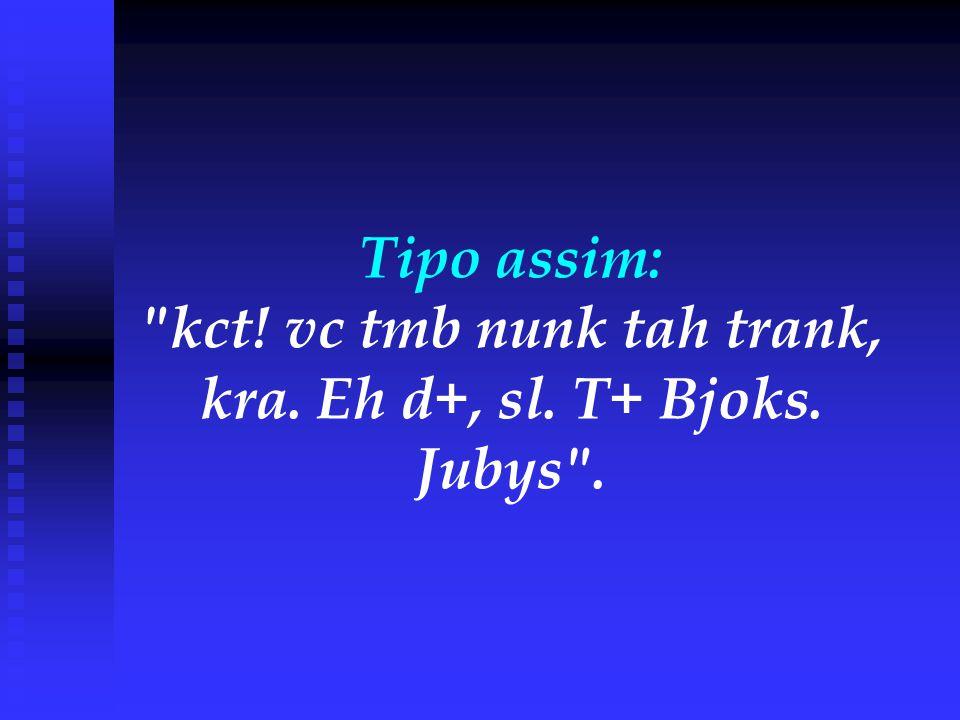 Tipo assim: kct! vc tmb nunk tah trank, kra. Eh d+, sl. T+ Bjoks. Jubys .