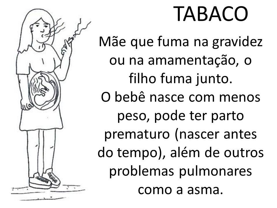 TABACO Mãe que fuma na gravidez ou na amamentação, o filho fuma junto. O bebê nasce com menos peso, pode ter parto prematuro (nascer antes do tempo),