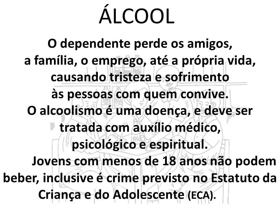 ÁLCOOL O dependente perde os amigos, a família, o emprego, até a própria vida, causando tristeza e sofrimento às pessoas com quem convive. O alcoolism
