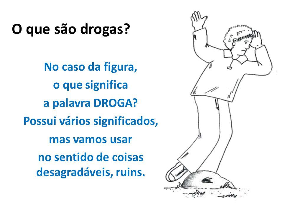 No caso da figura, o que significa a palavra DROGA? Possui vários significados, mas vamos usar no sentido de coisas desagradáveis, ruins. O que são dr