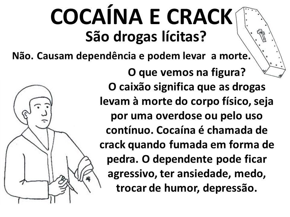 Não. Causam dependência e podem levar a morte. COCAÍNA E CRACK São drogas lícitas? O que vemos na figura? O caixão significa que as drogas levam à mor