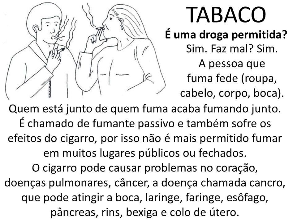 Sim. Faz mal? Sim. A pessoa que fuma fede (roupa, cabelo, corpo, boca). TABACO É uma droga permitida? Quem está junto de quem fuma acaba fumando junto