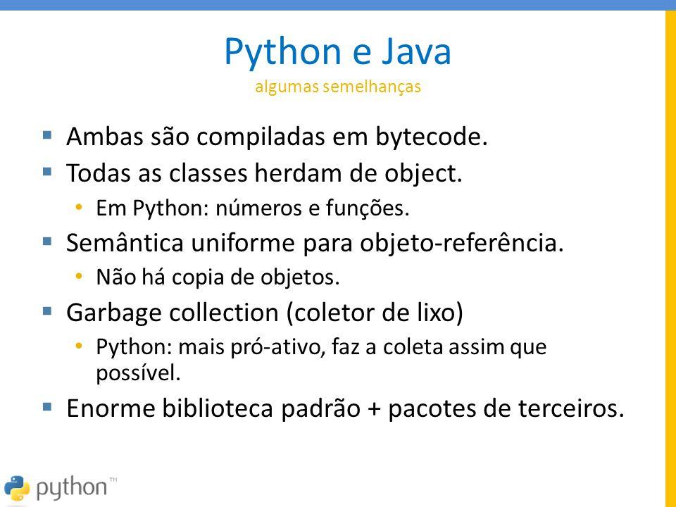 Python e Java algumas semelhanças  Ambas são compiladas em bytecode.  Todas as classes herdam de object. • Em Python: números e funções.  Semântica