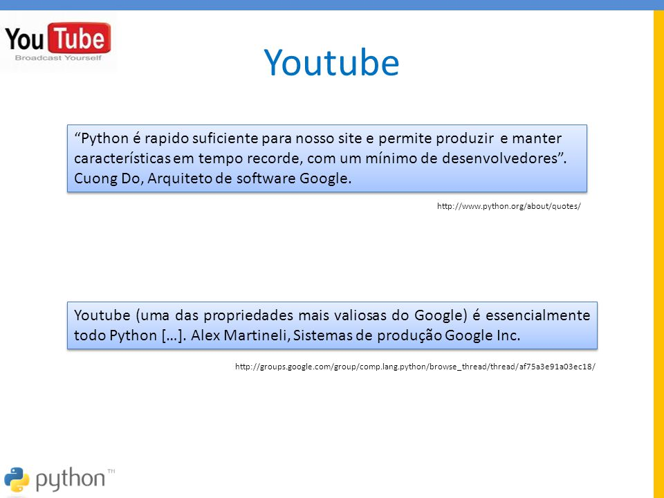 Youtube Youtube (uma das propriedades mais valiosas do Google) é essencialmente todo Python […]. Alex Martineli, Sistemas de produção Google Inc. http