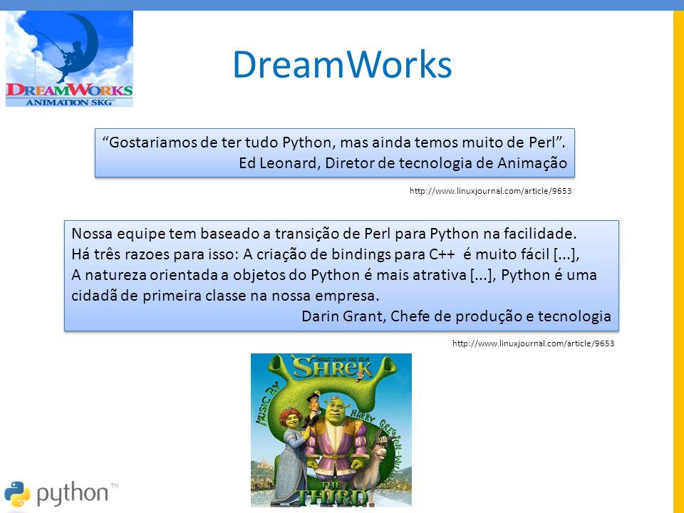 """DreamWorks """"Gostariamos de ter tudo Python, mas ainda temos muito de Perl"""". Ed Leonard, Diretor de tecnologia de Animação """"Gostariamos de ter tudo Pyt"""