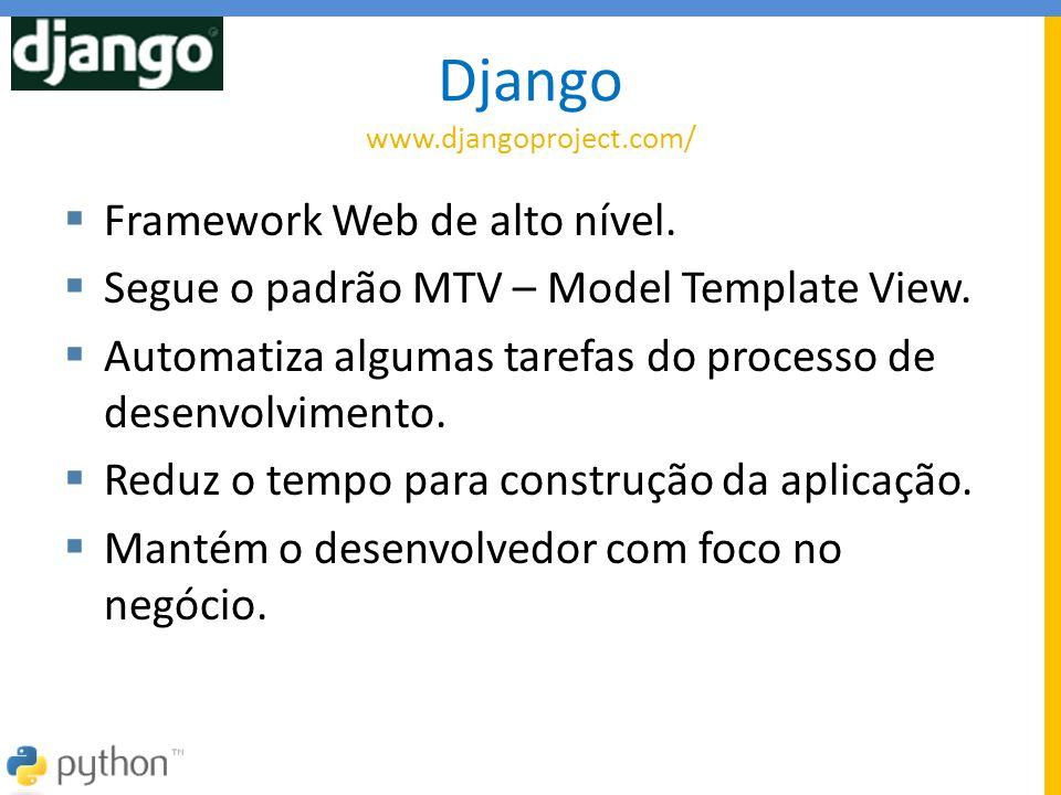 Django www.djangoproject.com/  Framework Web de alto nível.  Segue o padrão MTV – Model Template View.  Automatiza algumas tarefas do processo de d