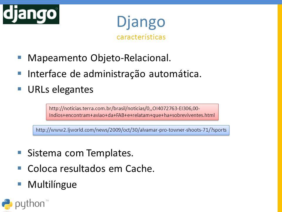  Mapeamento Objeto-Relacional.  Interface de administração automática.  URLs elegantes  Sistema com Templates.  Coloca resultados em Cache.  Mul