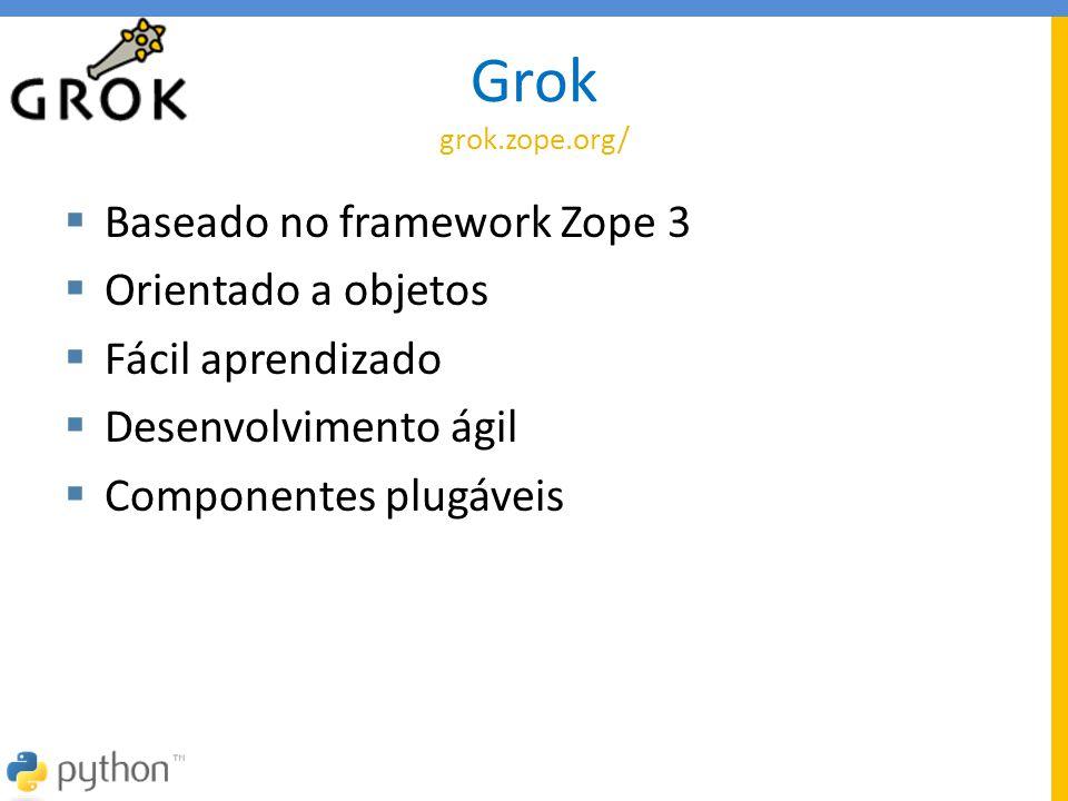 Grok grok.zope.org/  Baseado no framework Zope 3  Orientado a objetos  Fácil aprendizado  Desenvolvimento ágil  Componentes plugáveis
