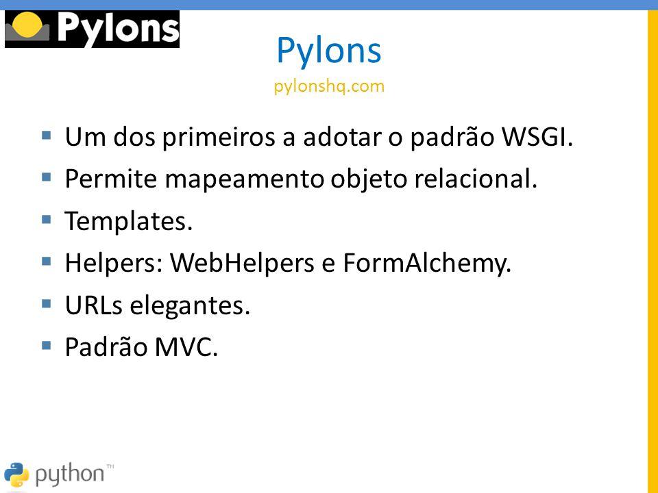 Pylons pylonshq.com  Um dos primeiros a adotar o padrão WSGI.  Permite mapeamento objeto relacional.  Templates.  Helpers: WebHelpers e FormAlchem