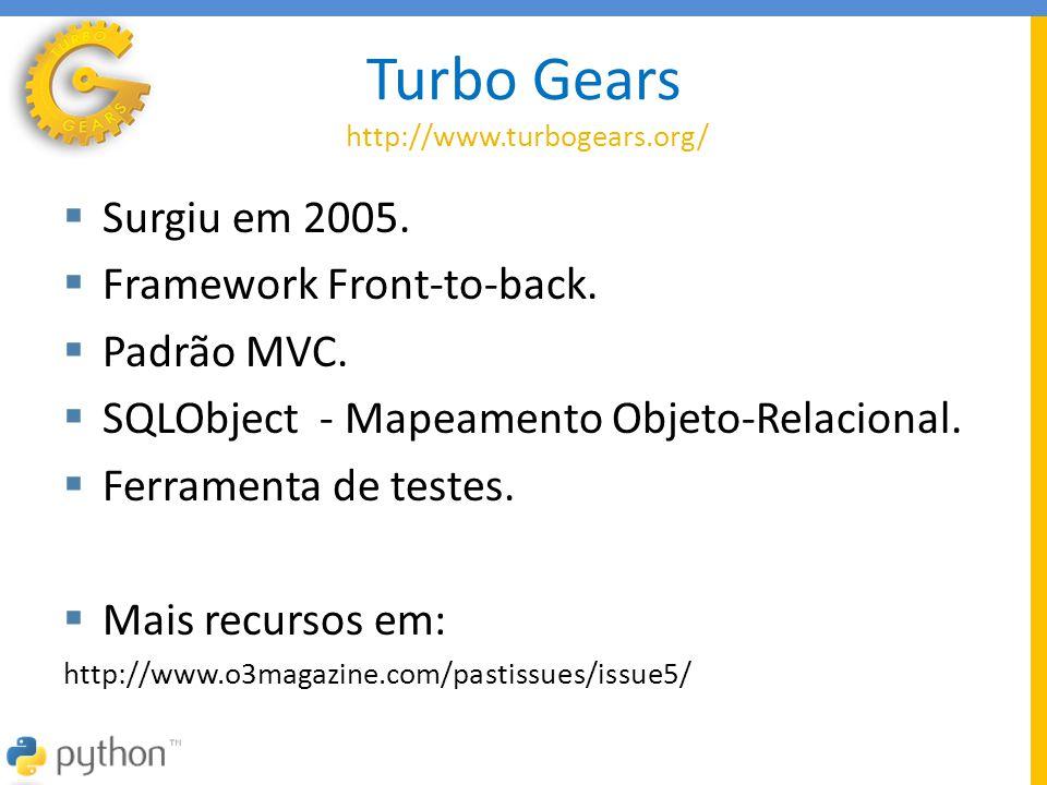 Turbo Gears http://www.turbogears.org/  Surgiu em 2005.  Framework Front-to-back.  Padrão MVC.  SQLObject - Mapeamento Objeto-Relacional.  Ferram