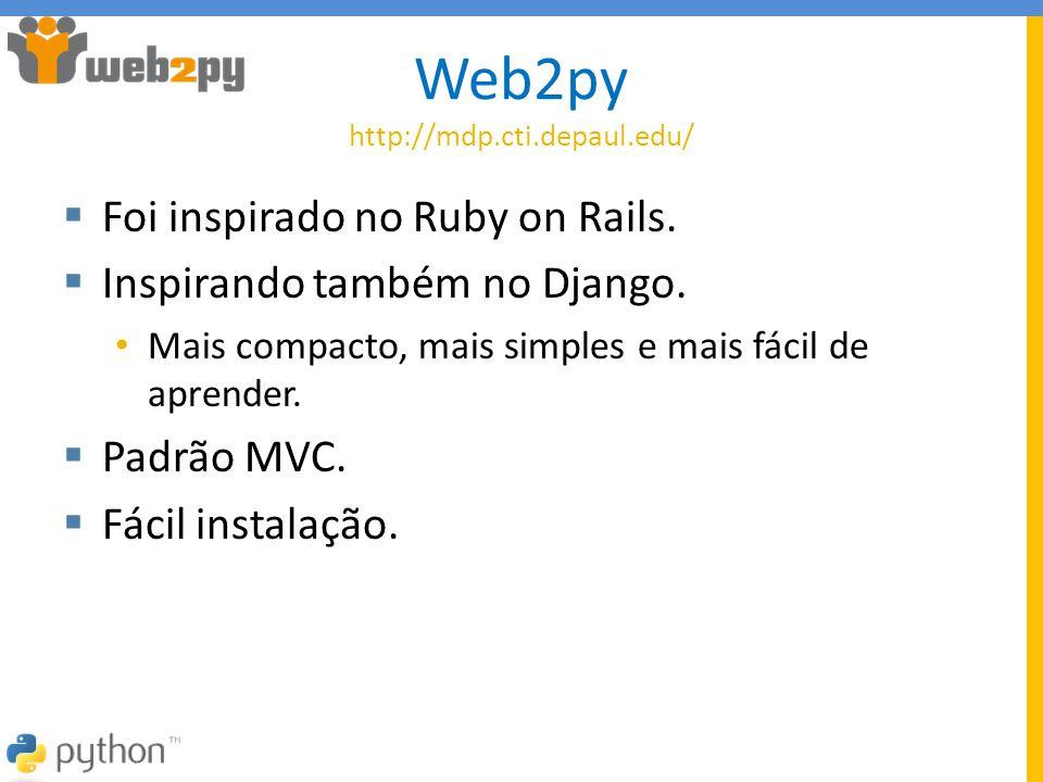 Web2py http://mdp.cti.depaul.edu/  Foi inspirado no Ruby on Rails.  Inspirando também no Django. • Mais compacto, mais simples e mais fácil de apren