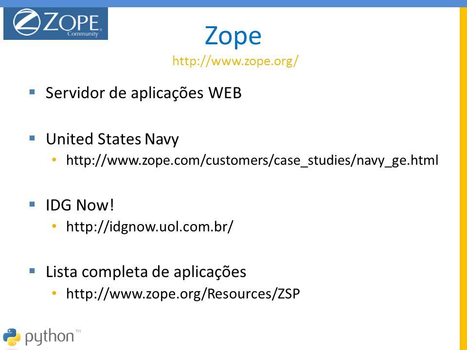 Zope http://www.zope.org/  Servidor de aplicações WEB  United States Navy • http://www.zope.com/customers/case_studies/navy_ge.html  IDG Now! • htt