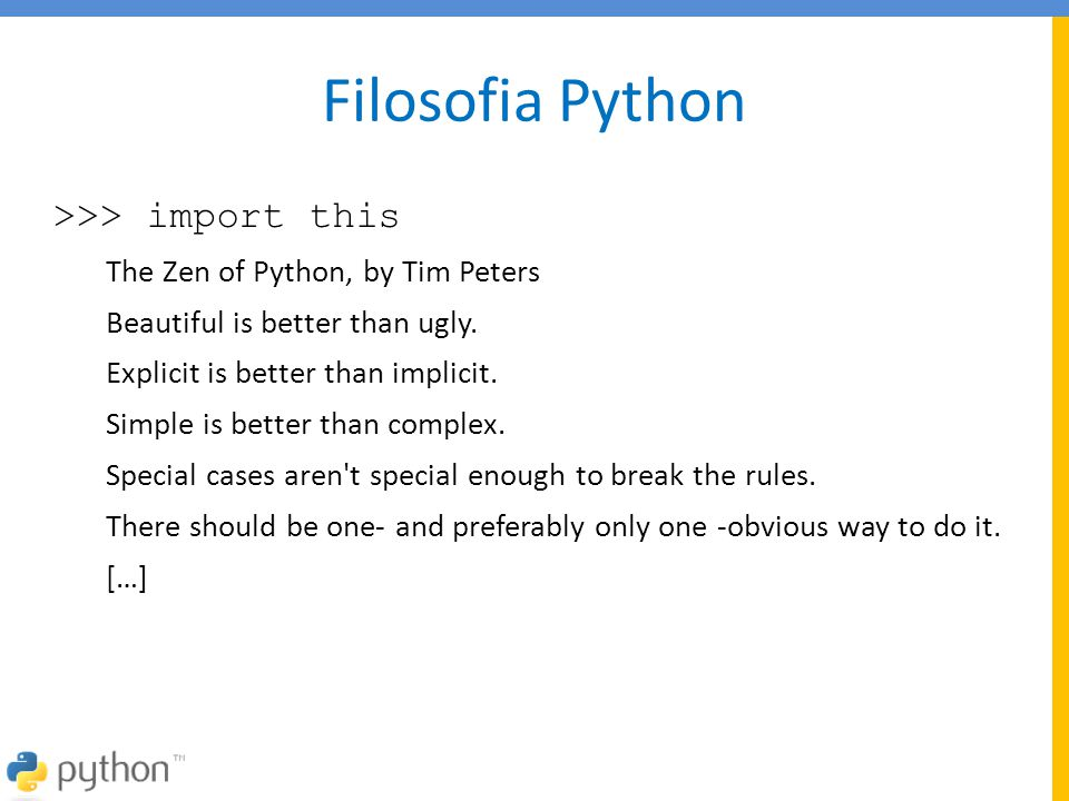 Filosofia Python >>> import this The Zen of Python, by Tim Peters Beautiful is better than ugly. Explicit is better than implicit. Simple is better th