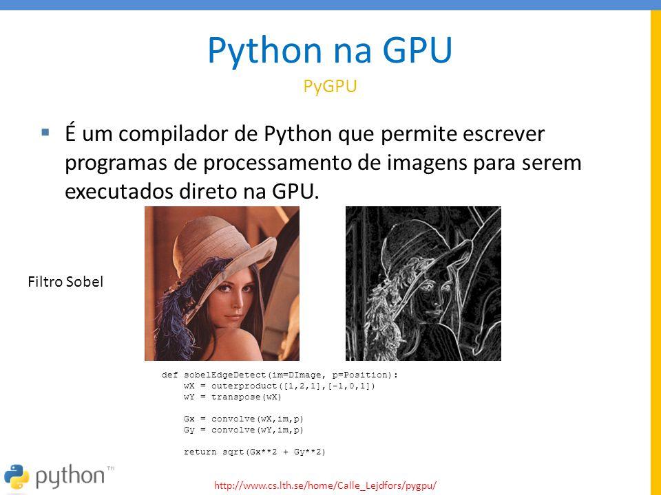 Python na GPU PyGPU  É um compilador de Python que permite escrever programas de processamento de imagens para serem executados direto na GPU. def so