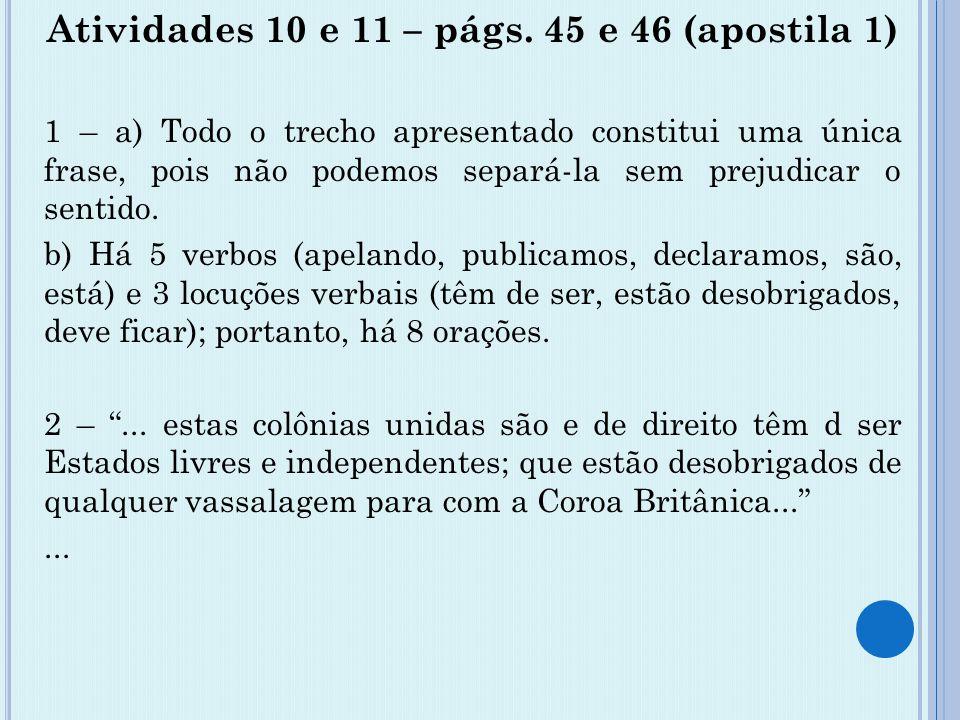 Atividades 10 e 11 – págs. 45 e 46 (apostila 1) 1 – a) Todo o trecho apresentado constitui uma única frase, pois não podemos separá-la sem prejudicar