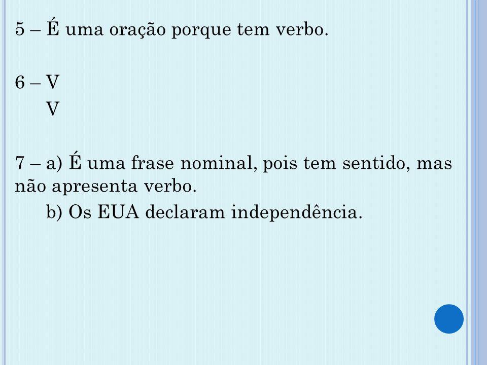 5 – É uma oração porque tem verbo. 6 – V V 7 – a) É uma frase nominal, pois tem sentido, mas não apresenta verbo. b) Os EUA declaram independência.