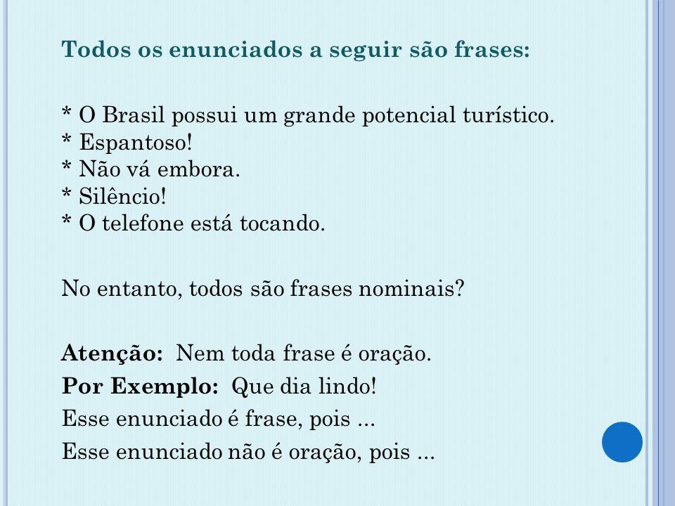 Todos os enunciados a seguir são frases: * O Brasil possui um grande potencial turístico. * Espantoso! * Não vá embora. * Silêncio! * O telefone está