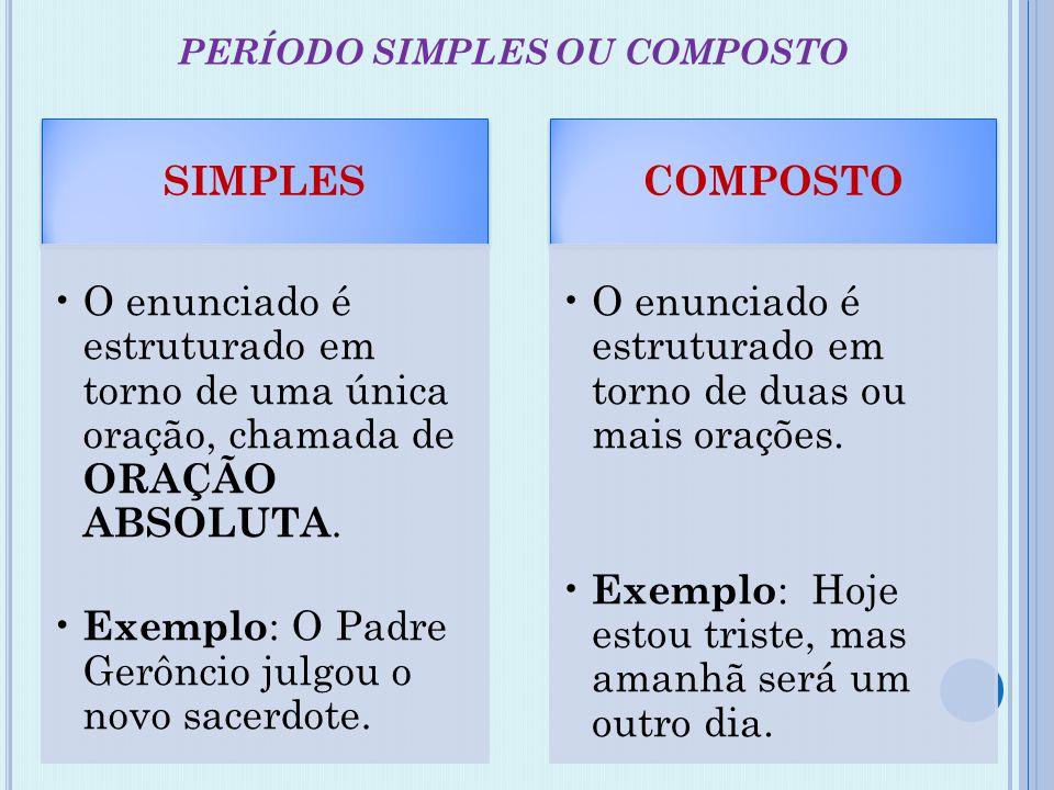 PERÍODO SIMPLES OU COMPOSTO SIMPLES •O enunciado é estruturado em torno de uma única oração, chamada de ORAÇÃO ABSOLUTA. • Exemplo : O Padre Gerôncio