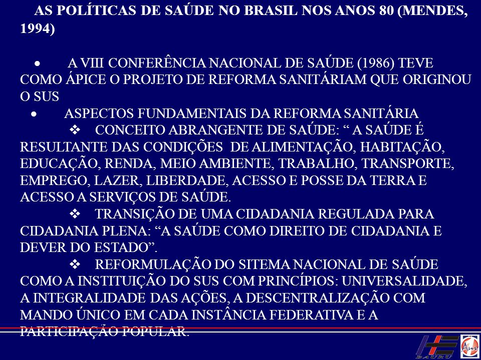 AS POLÍTICAS DE SAÚDE NO BRASIL NOS ANOS 80 (MENDES, 1994)  A VIII CONFERÊNCIA NACIONAL DE SAÚDE (1986) TEVE COMO ÁPICE O PROJETO DE REFORMA SANI