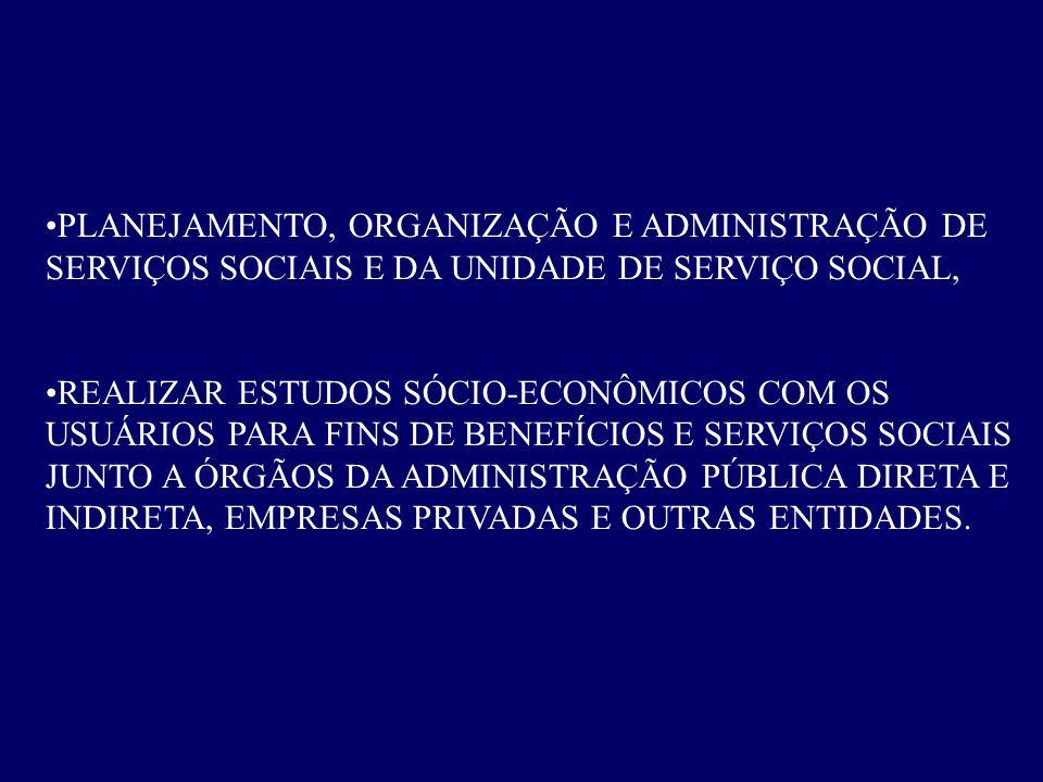 •PLANEJAMENTO, ORGANIZAÇÃO E ADMINISTRAÇÃO DE SERVIÇOS SOCIAIS E DA UNIDADE DE SERVIÇO SOCIAL, •REALIZAR ESTUDOS SÓCIO-ECONÔMICOS COM OS USUÁRIOS PARA